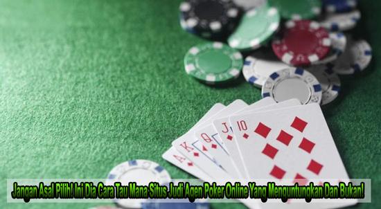 Jangan Asal Pilih! Ini Dia Cara Tau Mana Situs Judi Agen Poker Online Yang Menguntungkan Dan Bukan!